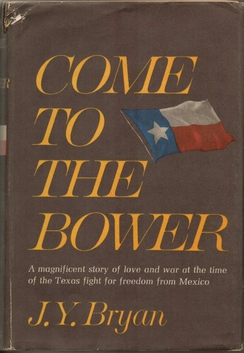 Image for Come To The Bower, A Magnificent Story of Love and War At the Time of the Texas Fight for Freedom from Mexico