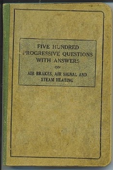Image for Five Hundred Progressive Questions With Answers On Air Brakes, Air Signal, Steam Heating For Enginemen, Trainmen & Carmen