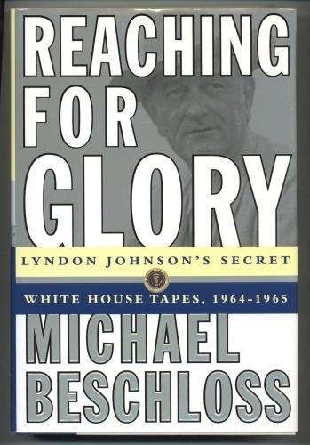 Reaching For Glory Lyndon Johnson's Secret White House Tapes, 1964-1965