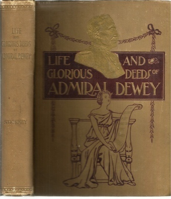 Image for Life And Glorious Deeds Of Admiral Dewey, Including A Thrilling Account Of Our Conflicts With The Spaniards And The Filipinos In The Orient And the Complete Story of the Philippine Islands, Historical and Descriptive