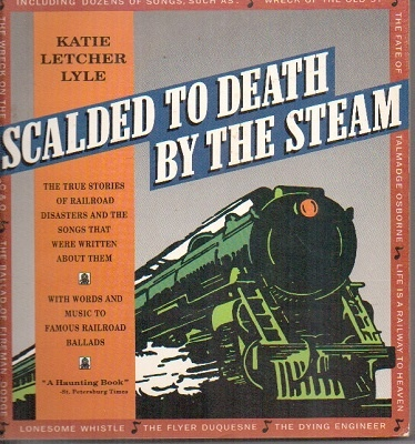 Image for Scalded to Death by the Steam  Authentic Stories of Railroad Disasters and the Ballads That Were Written about Them
