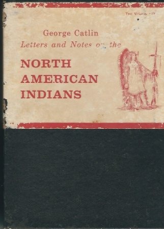 Image for Letters And Notes On The Manners, Customs, And Condition Of The North American Indians, Written During Eight Years' Travel Amongst the Wildest Tribes ... Engraved from His Original Paintings, in Two Volumes