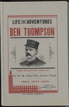 Image for Life and Adventures of Ben Thompson the Famous Texan Including a Detailed and Authentic Statement of His Birth, History and Adventures, by One Who Has Known Him Since a Child.